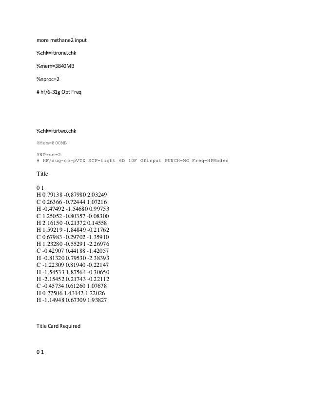 more methane2.input %chk=ftirone.chk %mem=3840MB %nproc=2 # hf/6-31g Opt Freq %chk=ftirtwo.chk %Mem=800MB %NProc=2 # HF/au...