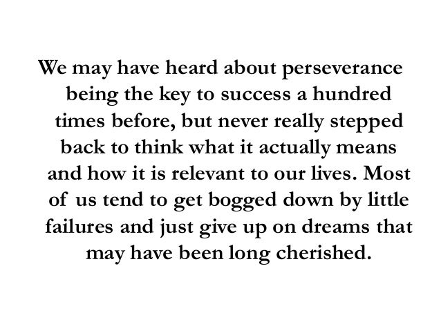 perseverance is the key to success Grit is passion and perseverance for very long-term goals grit is having stamina grit is sticking with your future, day in, day out, not just for the week, not just for the month, but for years, and working really hard to make that future a reality.