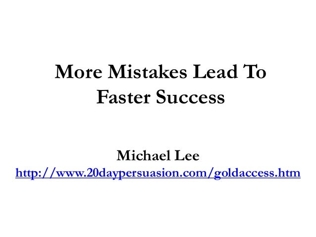 More Mistakes Lead ToFaster SuccessMichael Leehttp://www.20daypersuasion.com/goldaccess.htm