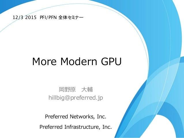 More Modern GPU 岡野原 ⼤大輔 hillbig@preferred.jp Preferred Networks, Inc. Preferred Infrastructure, Inc. 12/3 2015 PFI/...