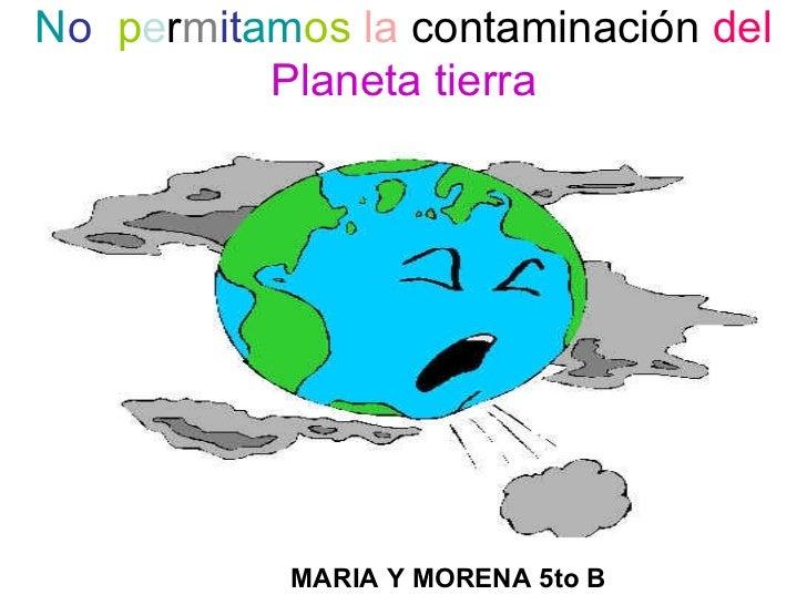 No permitamos la contaminación del          Planeta tierra           MARIA Y MORENA 5to B