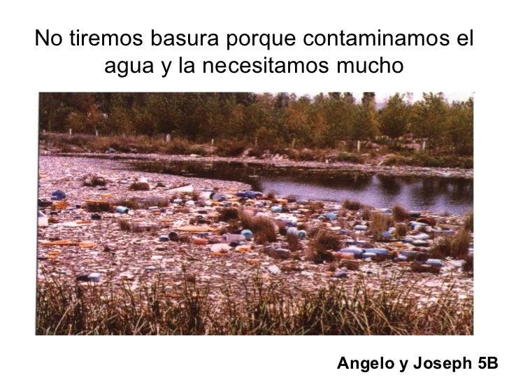No tiremos basura porque contaminamos el       agua y la necesitamos mucho                           Angelo y Joseph 5B