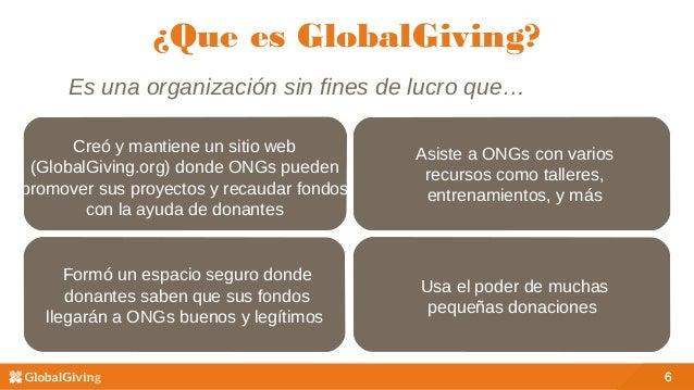 6 ¿Que es GlobalGiving? 6 Es una organización sin fines de lucro que… Creó y mantiene un sitio web (GlobalGiving.org) dond...