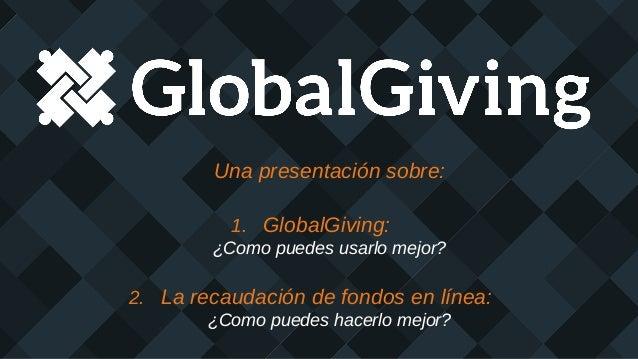 Una presentación sobre: 1. GlobalGiving: ¿Como puedes usarlo mejor? 2. La recaudación de fondos en línea: ¿Como puedes hac...