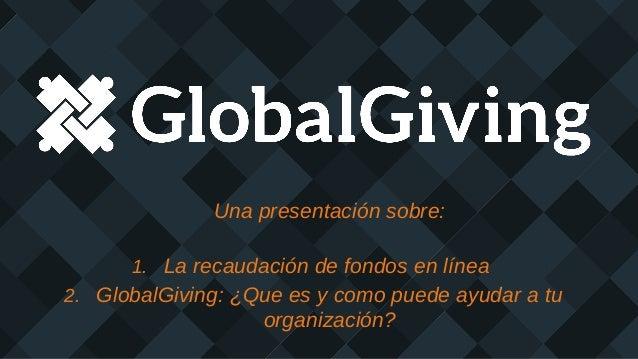 Una presentación sobre: 1. La recaudación de fondos en línea 2. GlobalGiving: ¿Que es y como puede ayudar a tu organizació...