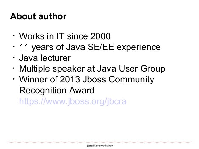 About author • Works in IT since 2000 • 11 years of Java SE/EE experience • Java lecturer • Multiple speaker at Java User ...