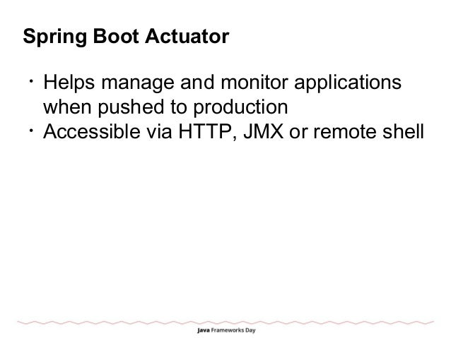 Spring Boot Actuator • Helps manage and monitor applications when pushed to production • Accessible via HTTP, JMX or remot...