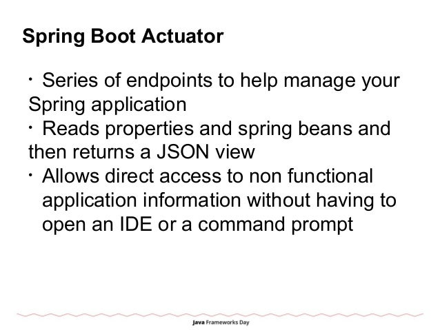Spring Boot Actuator • Series of endpoints to help manage your Spring application • Reads properties and spring beans and ...