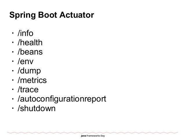 Spring Boot Actuator • /info • /health • /beans • /env • /dump • /metrics • /trace • /autoconfigurationreport • /shutdown
