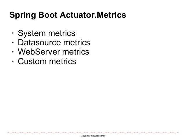 Spring Boot Actuator.Metrics • System metrics • Datasource metrics • WebServer metrics • Custom metrics