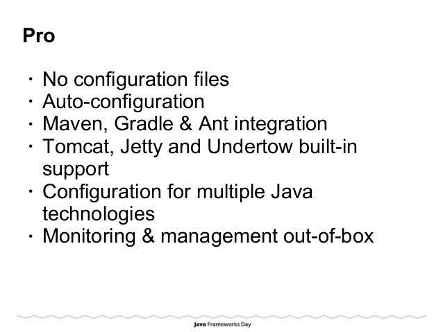 Pro • No configuration files • Auto-configuration • Maven, Gradle & Ant integration • Tomcat, Jetty and Undertow built-in ...