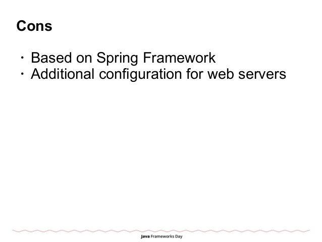 Cons • Based on Spring Framework • Additional configuration for web servers