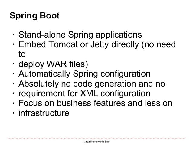 Spring Boot • Stand-alone Spring applications • Embed Tomcat or Jetty directly (no need to • deploy WAR files) • Automatic...