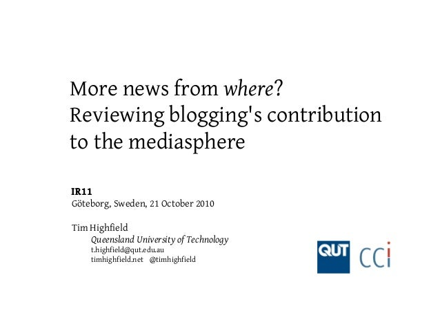 More news from where? Reviewing blogging's contribution to the mediasphere IR11 Göteborg, Sweden, 21 October 2010 Tim High...