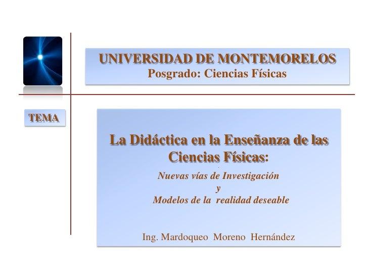 UNIVERSIDAD DE MONTEMORELOS               Posgrado: Ciencias Físicas   TEMA          La Didáctica en la Enseñanza de las  ...