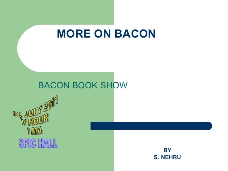 MORE ON BACON BACON BOOK SHOW BY S. NEHRU 14, JULY 2011 V HOUR  I MA SPIC HALL
