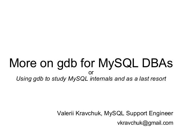 More on gdb for MySQL DBAs or Using gdb to study MySQL internals and as a last resort Valerii Kravchuk, MySQL Support Engi...