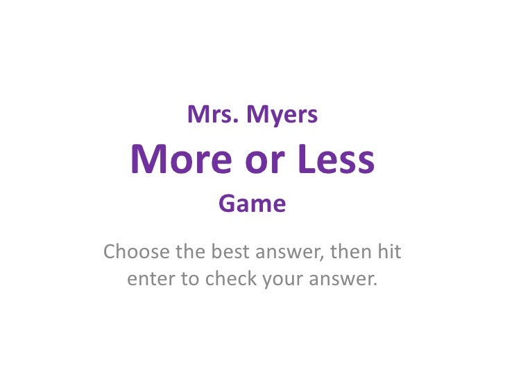 Mrs. MyersMore or LessGame<br />Choose the best answer, then hit enter to check your answer.<br />