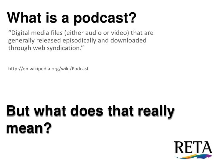 "What is a podcast?<br />""Digital media files (either audio or video) that are generally released episodically and download..."
