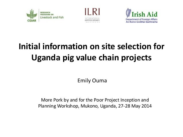 Initial information on site selection for Uganda pig value chain projects Emily Ouma More Pork by and for the Poor Project...