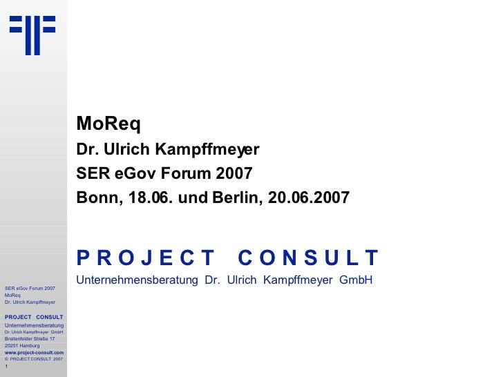 MoReq Dr. Ulrich Kampffmeyer SER eGov Forum 2007 Bonn, 18.06. und Berlin, 20.06.2007 P R O J E C T   C O N S U L T Unterne...