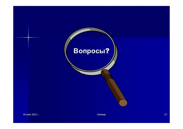 1010 июляиюля 20132013 гг.. СеминарСеминар 2323 Вопросы?