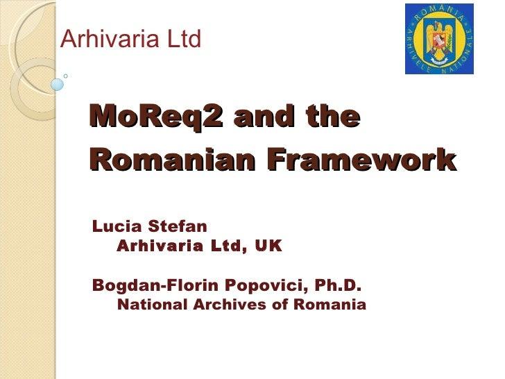 MoReq2 and the Romanian Framework Arhivaria Ltd <ul><li>Lucia Stefan </li></ul><ul><ul><li>Arhivaria Ltd, UK </li></ul></u...