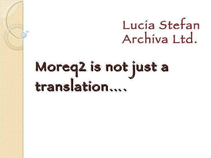 Moreq2 is not just a translation…. Lucia Stefan Archiva Ltd.