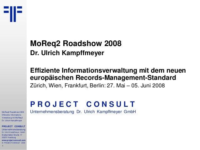 1 MoReq2 Roadshow 2008 Effiziente Informations- Verwaltung mit MoReq2 Dr. Ulrich Kampffmeyer PROJECT CONSULT Unternehmensb...
