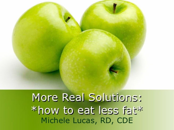 More Real Solutions: *how to eat less fat* Michele Lucas, RD, CDE