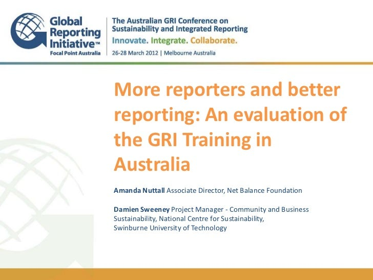 More reporters and betterreporting: An evaluation ofthe GRI Training inAustraliaAmanda Nuttall Associate Director, Net Bal...