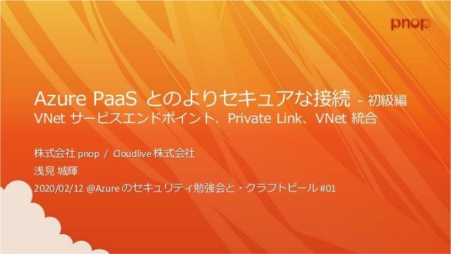 Azure PaaS とのよりセキュアな接続 - 初級編 VNet サービスエンドポイント、Private Link、VNet 統合 株式会社 pnop / Cloudlive 株式会社 浅見 城輝 2020/02/12 @Azure のセキュ...