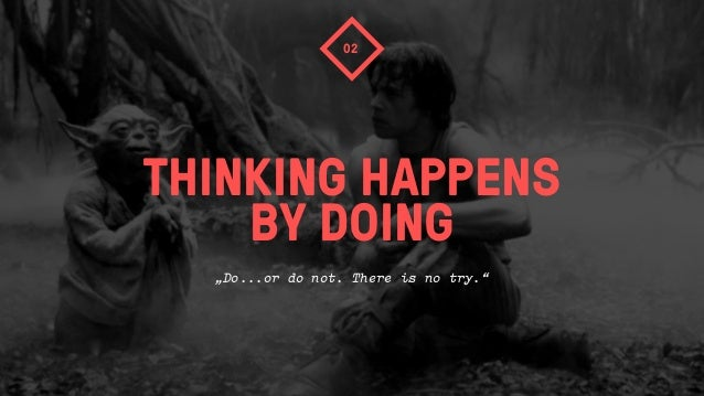 """THINKING HAPPENSBY DOING02""""Do...or do not. There is no try."""""""