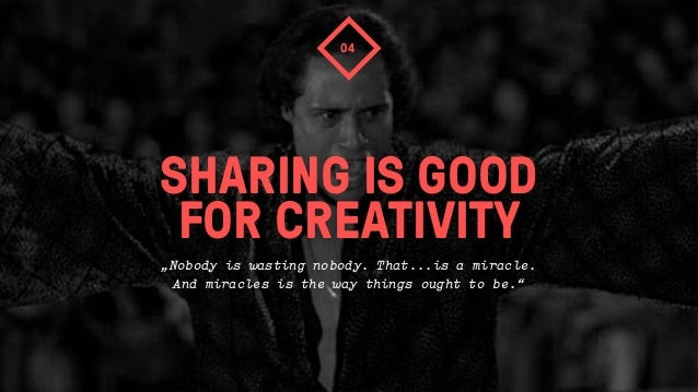 """SHARING IS GOODFOR CREATIVITY04""""Nobody is wasting nobody. That...is a miracle.And miracles is the way things ought to be."""""""