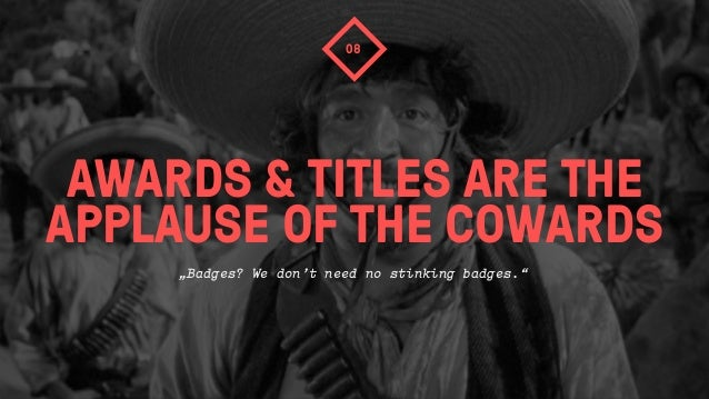 """AWARDS & TITLES ARE THEAPPLAUSE OF THE COWARDS08""""Badges? We don't need no stinking badges."""""""