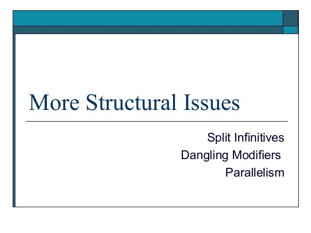 More Structural Issues                   Split Infinitives               Dangling Modifiers                       Parallel...
