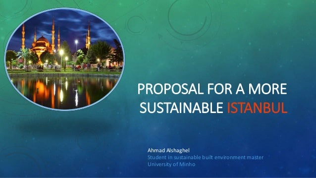 PROPOSAL FOR A MORE SUSTAINABLE ISTANBUL Ahmad Alshaghel Student in sustainable built environment master University of Min...