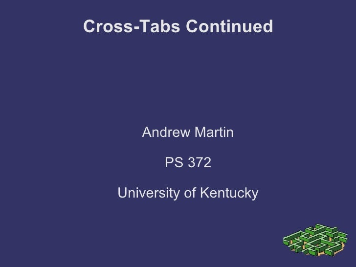 Cross-Tabs Continued Andrew Martin PS 372 University of Kentucky