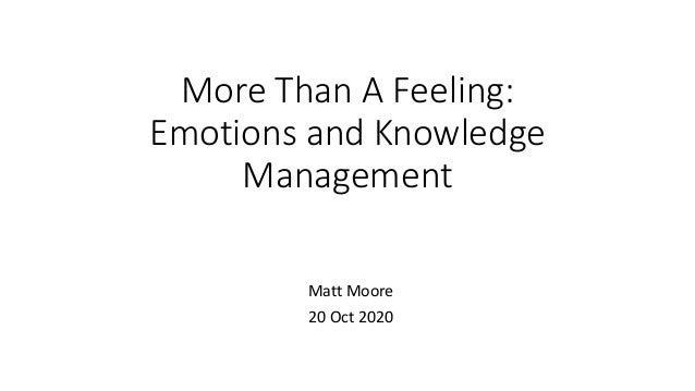 More Than A Feeling: Emotions and Knowledge Management Matt Moore 20 Oct 2020