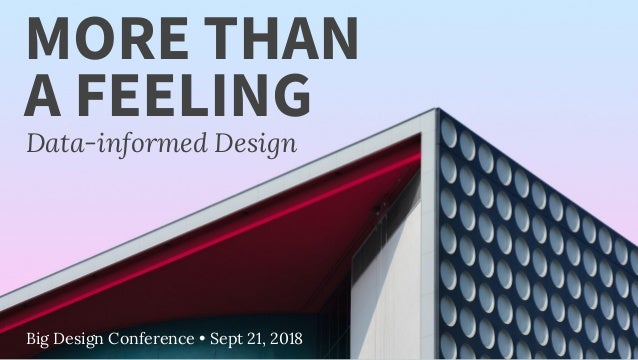 Big Design Conference • Sept 21, 2018 MORE THAN Data-informed Design A FEELING