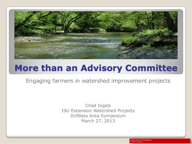 More than an Advisory Committee Engaging farmers in watershed improvement projects Chad Ingels ISU Extension Watershed Pro...