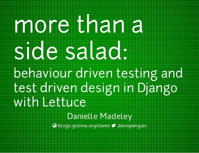 more than a side salad: behaviour driven testing and test driven design in Django with Lettuce Danielle Madeley  blogs.gn...