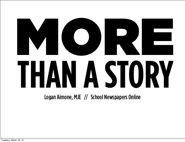 MORE Logan Aimone, MJE // School Newspapers Online THAN A STORY Tuesday, March 18, 14