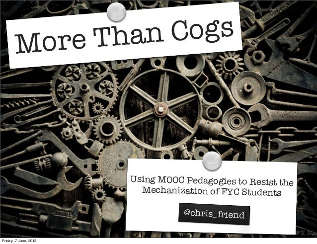 More Than CogsUsing MOOC Pedagogies to Resist theMechanization of FYC Students@chris_friendFriday, 7 June, 2013