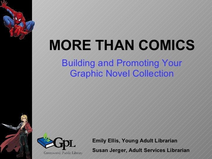 MORE THAN COMICS Building and Promoting Your Graphic Novel Collection Emily Ellis, Young Adult Librarian Susan Jerger, Adu...