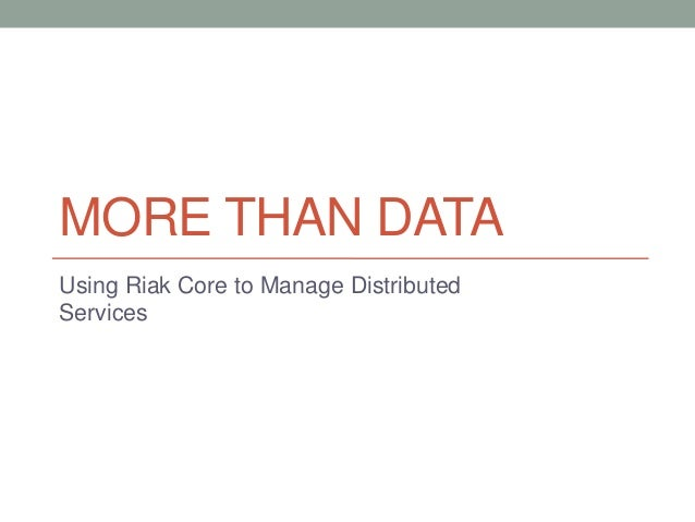 MORE THAN DATA Using Riak Core to Manage Distributed Services
