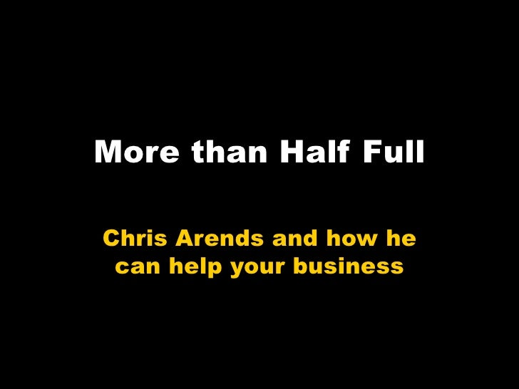 More than Half Full  Chris Arends and how he  can help your business