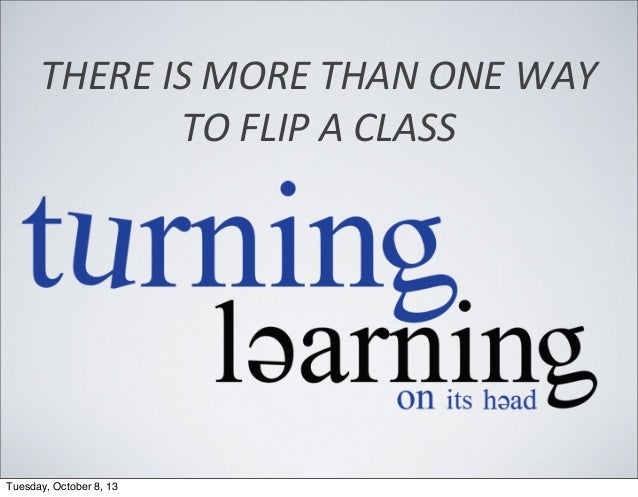 THERE  IS  MORE  THAN  ONE  WAY   TO  FLIP  A  CLASS Tuesday, October 8, 13