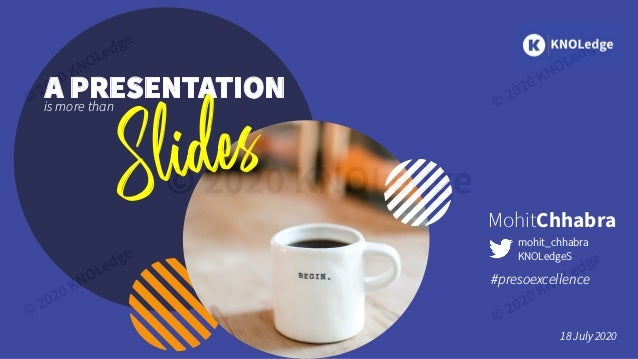 MohitChhabra #presoexcellence 18 July 2020 mohit_chhabra KNOLedgeS Slides is more than A PRESENTATION