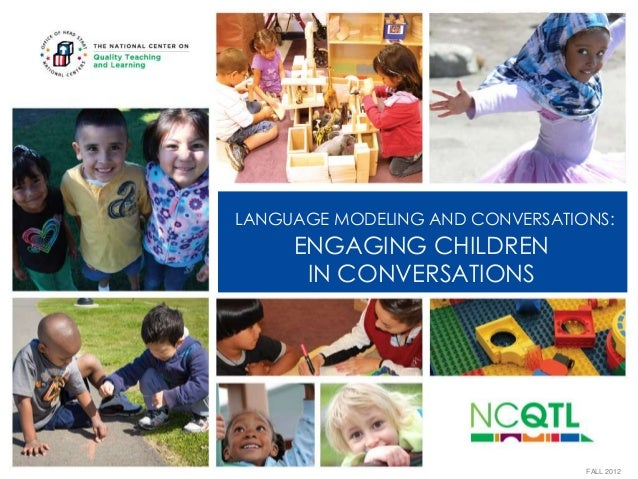 LANGUAGE MODELING AND CONVERSATIONS:  ENGAGING CHILDREN IN CONVERSATIONS  FALL 2012